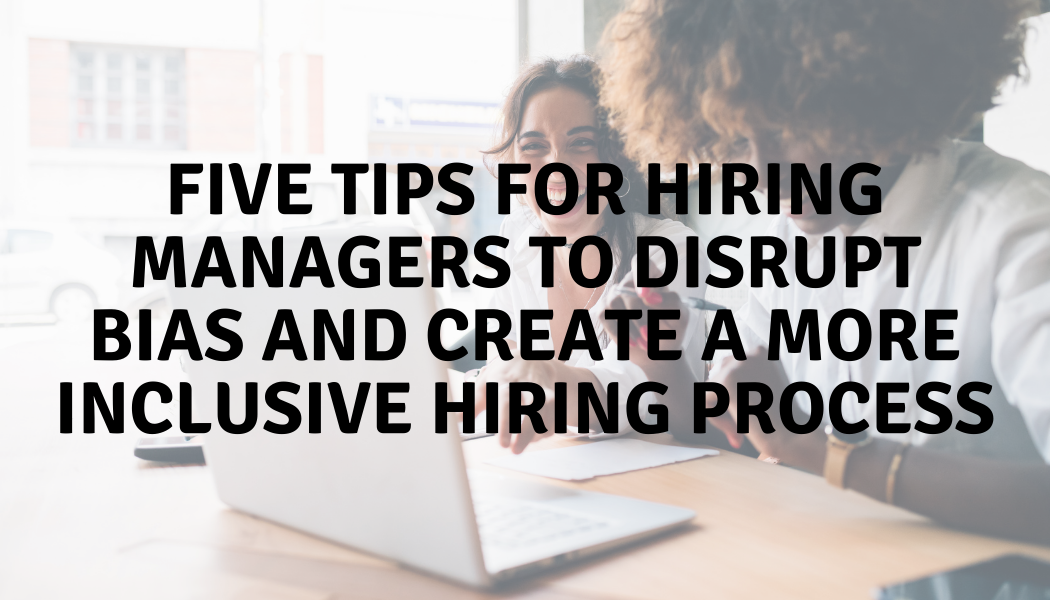Five Tips for Hiring Managers to Disrupt Bias and Create a More Inclusive Hiring Process