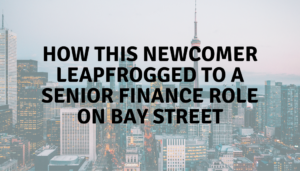 How this newcomer leapfrogged to a senior finance role on Bay Street
